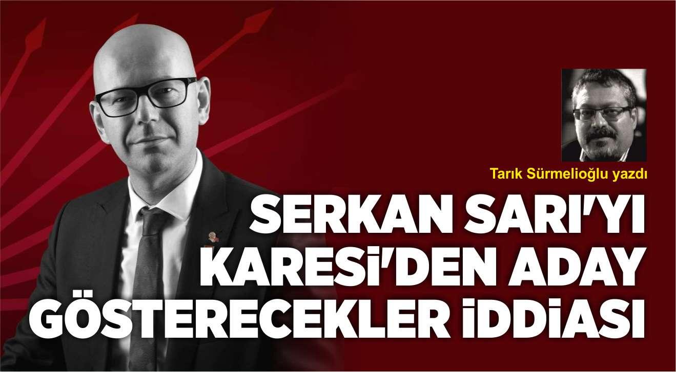 SERKAN SARI'YI KARESİ'DEN ADAY GÖSTERECEKLER İDDİASI