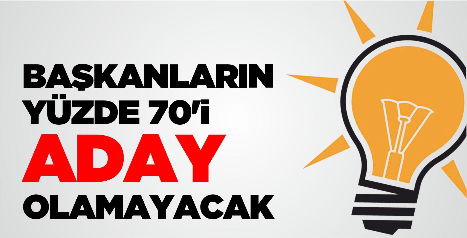 AK PARTİ'DE BAŞKANLARIN YÜZDE 70'İ ADAY OLAMAYACAK