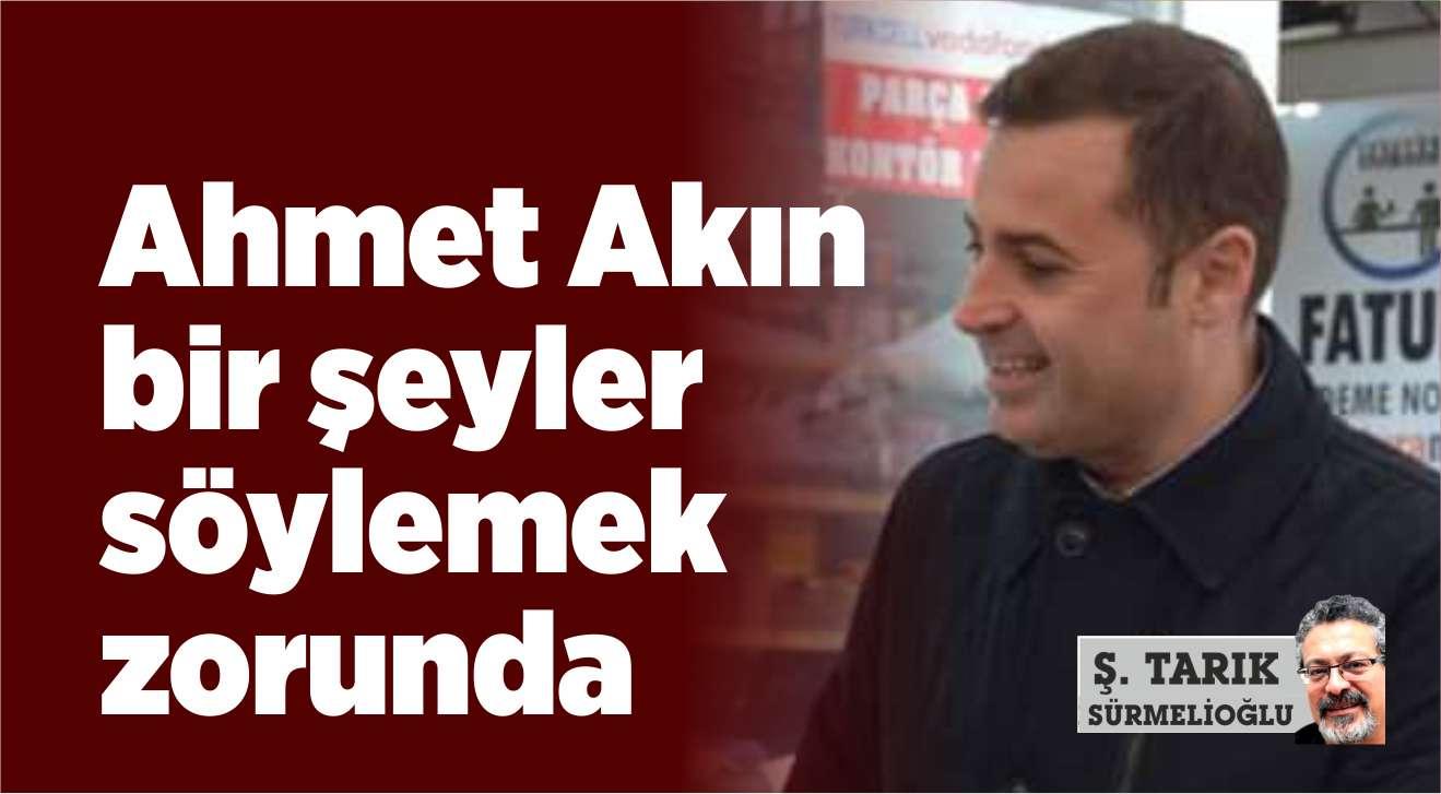 AHMET AKIN BİR ŞEYLER SÖYLEMEK ZORUNDA