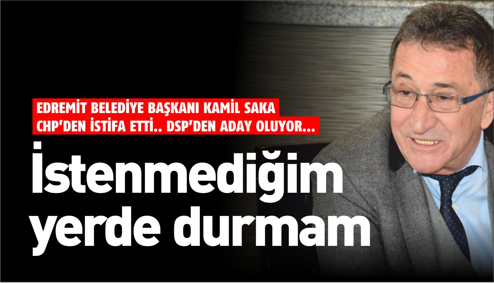 KAMİL SAKA CHP'DEN İSTİFA ETTİ, DSP'DEN ADAY OLUYOR