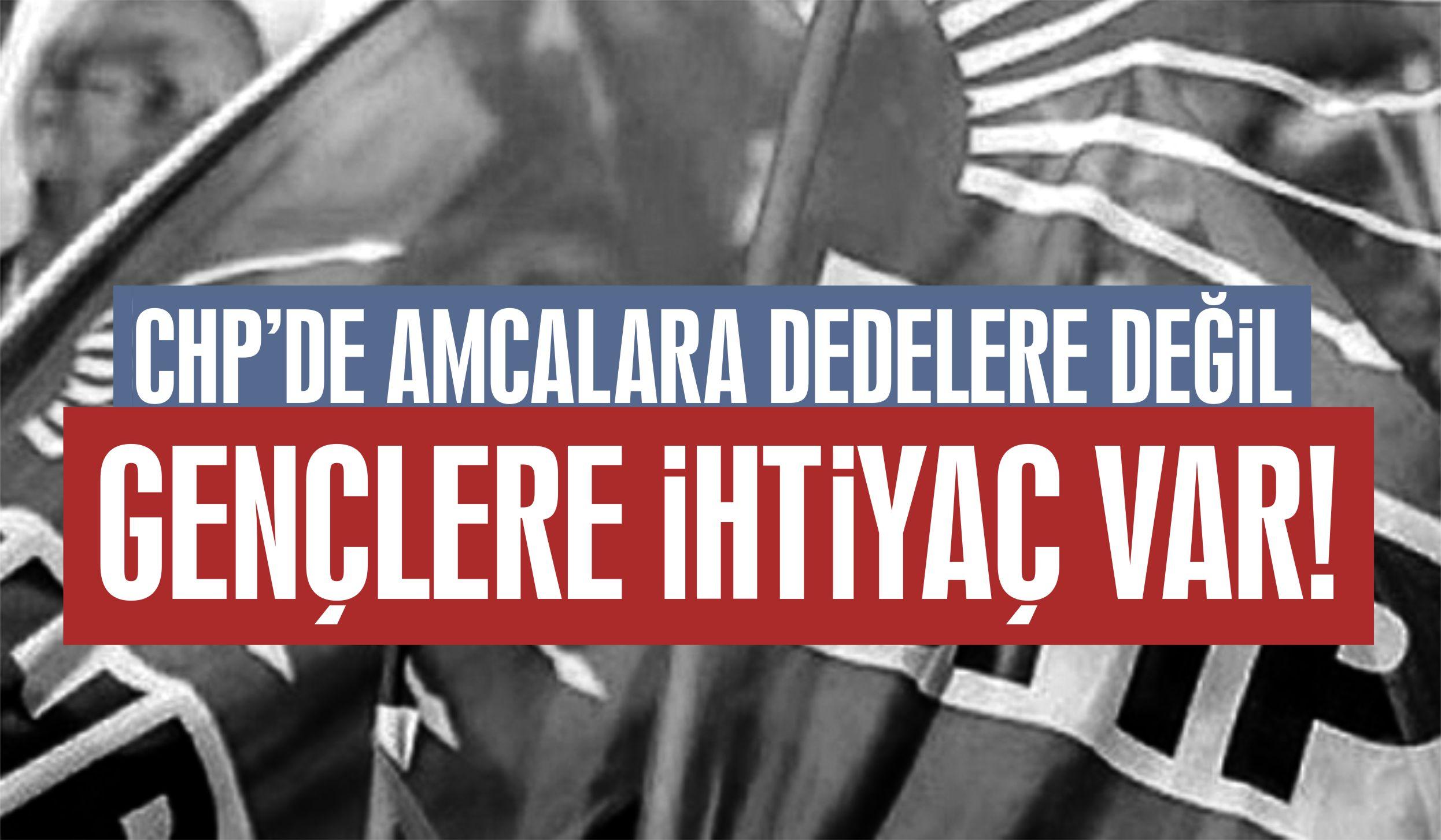 CHP'DE AMCALARA DEDELERE DEĞİL GENÇLERE İHTİYAÇ VAR