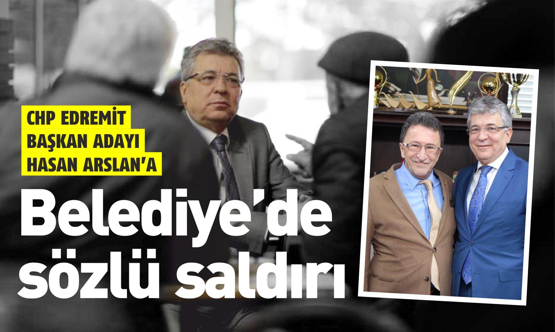 CHP BAŞKAN ADAYI ARSLAN'A EDREMİT BELEDİYESİ'NDE SÖZLÜ SALDIRI