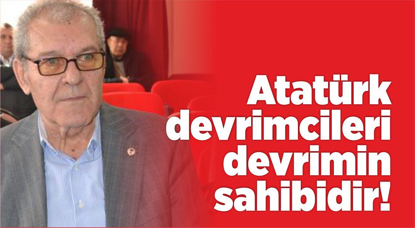 ATATÜRK DEVRİMCİLERİ DEVRİMİN SAHİBİDİR!