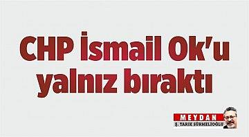 CHP İsmail Ok'u yalnız bıraktı