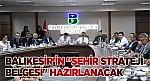 """BALIKESİR'İN """"ŞEHİR STRATEJİ BELGESİ"""" HAZIRLANACAK"""