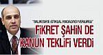 FİKRET ŞAHİN DE KANUN TEKLİFİ VERDİ