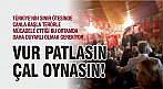 VUR PATLASIN ÇAL OYNASIN!
