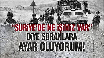 """""""SURİYE'DE NE İŞİMİZ VAR"""" DİYE SORANLARA AYAR OLUYORUM!"""