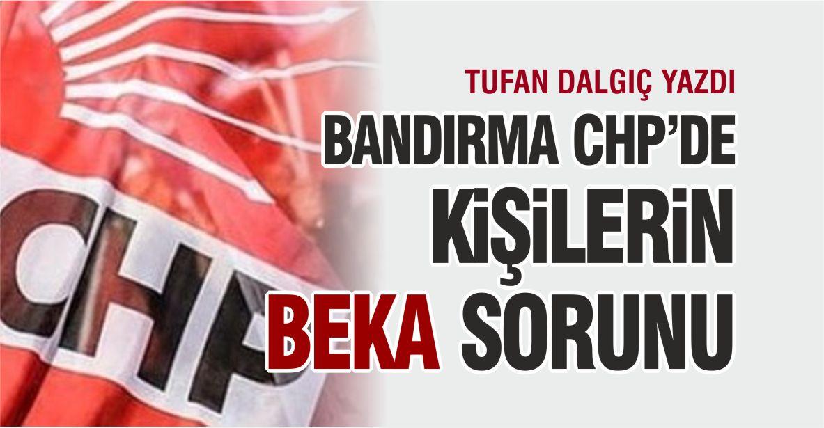 BANDIRMA CHP'DE KİŞİLERİN BEKA SORUNU
