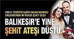 BALIKESİR'E YİNE ŞEHİT ATEŞİ DÜŞTÜ