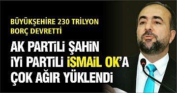 "AK PARTİLİ ŞAHİN: ""İSMAİL OK 230 TRİLYONLUK BORÇ DEVRETTİ"