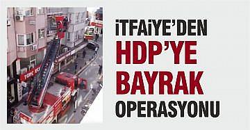 İTFAİYE HDP'YE BAYRAK OPERASYONU YAPTI