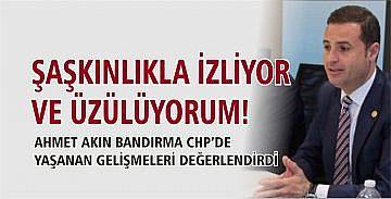 AHMET AKIN BANDIRMA CHP'DEKİ SON GELİŞMELERİ DEĞERDLENDİRDİ