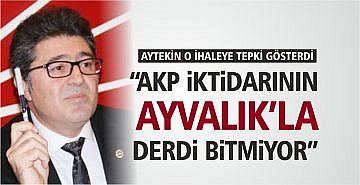 """AYTEKİN: """"AKP İKTİDARININ AYVALIK'LA DERDİ BİTMİYOR"""""""
