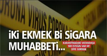 """KARANTİNADAKİ VATANDAŞA """"BİR İSTEĞİN VAR MI"""" DİYE SORMAK!"""