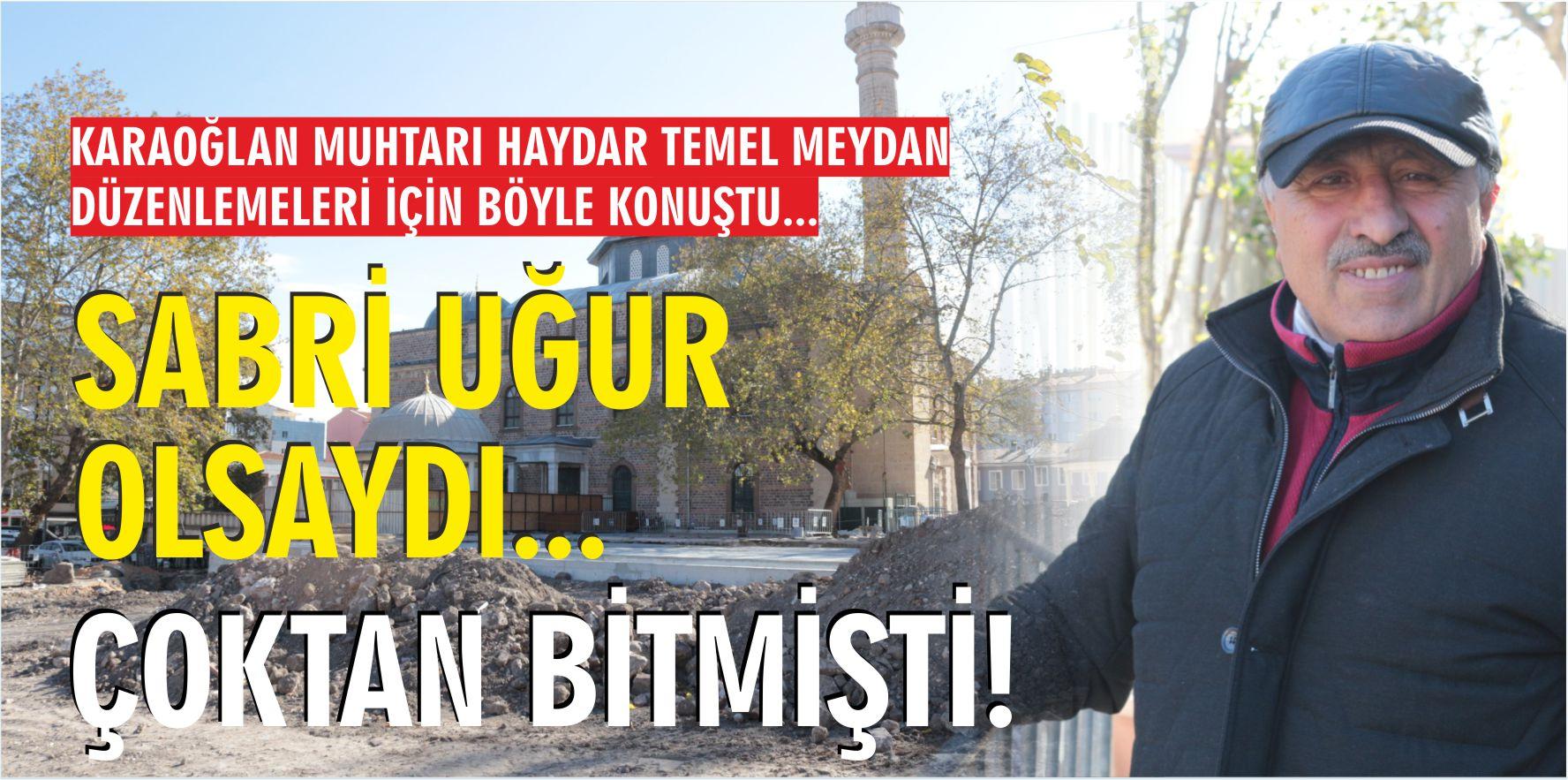 """SABRİ UĞUR OLSAYDI BURASI ÇOKTAN BİTMİŞTİ"""