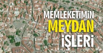 MEMLEKETİMİN MEYDAN İŞLERİ!..