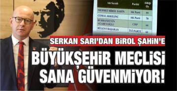 SERKAN SARI'DAN BİROL ŞAHİN'E: BÜYÜKŞEHİR MECLİSİ SANA GÜVENMİYOR!