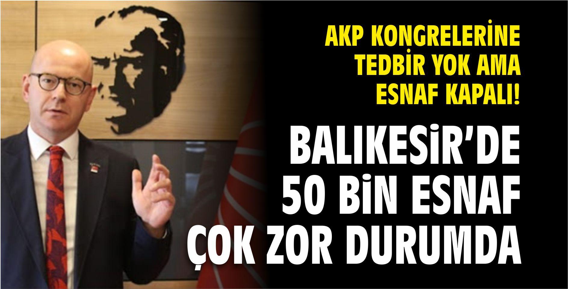 CHP İL BAŞKANI SERKAN SARI: AKP KONGRELERİNDE TEDBİR YOK AMA ESNAF KAPALI!