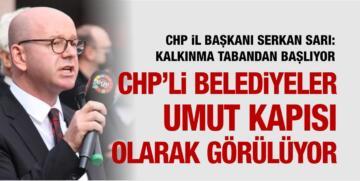 """""""CHP'Lİ BELEDİYELER UMUT KAPISI OLARAK GÖRÜLÜYOR"""""""