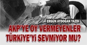 AKP'YE OY VERMEYENLER TÜRKİYE'Yİ SEVMİYOR MU?