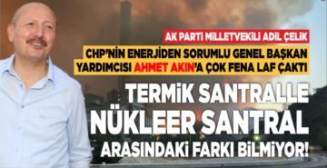 ADİL ÇELİK'TEN AHMET AKIN'A: TERMİKLE NÜKLEER SANTRAL ARASINDAKİ FARKI BİLMİYOR!