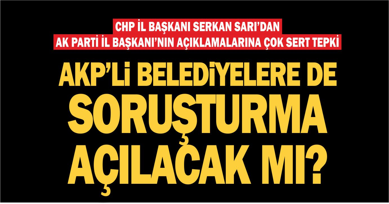 CHP İL BAŞKANI SERKAN SARI SORDU: AKP'Lİ BELEDİYELERE DE SORUŞTURMA AÇILACAK MI?