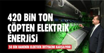YILLIK 420 BİN TON ÇÖP ELEKTRİK ENERJİSİNE DÖNÜŞÜYOR
