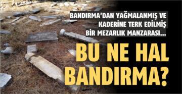 BANDIRMA'DAN YAĞMALANMIŞ VE KADERİNE TERK EDİLMİŞ BİR MEZARLIK MANZARASI